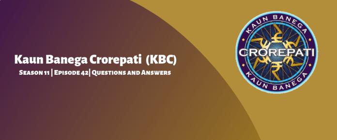 Kaun Banega Crorepati (KBC) Season 11 Episode 42 Questions and Answers