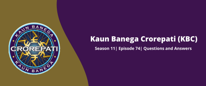 Kaun Banega Crorepati (KBC) Season 11 Episode 74 Questions and Answers