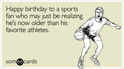 someecards.com - Happy birthday to a sports fan who may just be realizing he's now older than his favorite athletes