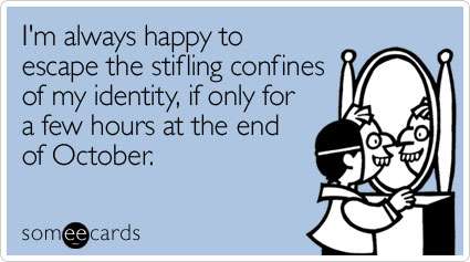 I'm always happy to escape the stifling confines of my identity, if only for a few hours at the end of October