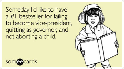 Someday I'd like to have a #1 bestseller for failing to become vice-president, quitting as governor, and not aborting a child