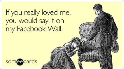 If you really loved me, you would say it on my Facebook Wall