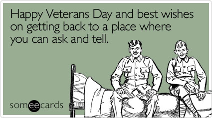 Happy Veterans Day and best wishes on getting back to a place where you can ask and tell