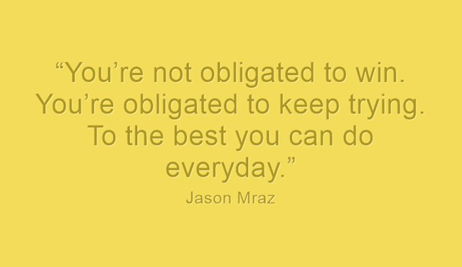 """You're not obligated to win. You're obligated to keep trying. To the best you can do everyday."" - Jason Mraz"