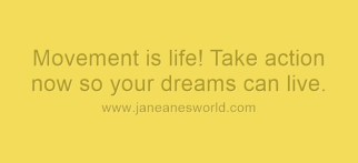 take action now because movement is life www.janeanesworld.com