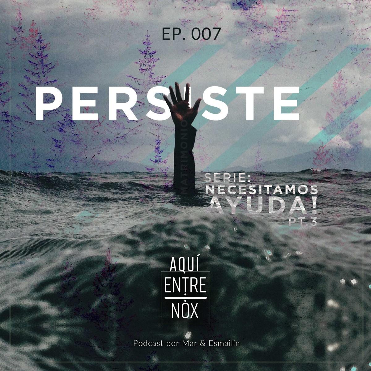 Persiste – (Necesitamos Ayuda pt.3) – Ep.7
