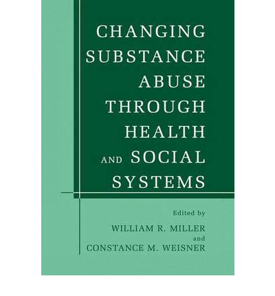 Changing Substance Abuse Through Health and Social Systems  William R Miller  9780306472565