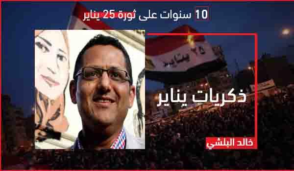 عشر سنوات على ثورة يناير.. خالد البلشي يكتب: شعب شغفني حبًا.. (ذكريات يناير)