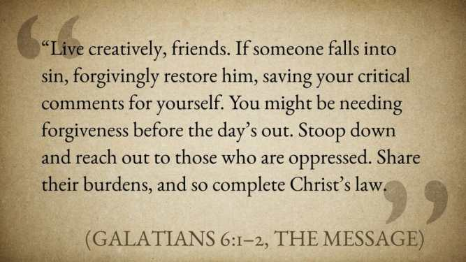 """Live creatively, friends. If someone falls into sin, forgivingly restore him, saving your critical comments for yourself. You might be needing forgiveness before the day's out. Stoop down and reach out to those who are oppressed. Share their burdens, and so complete Christ's law."" (Galatians 6:1–2, The Message)"
