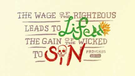 """The wage of the righteous leads to life, the gain of the wicked to sin."" (Proverbs 10:16, ESV)"