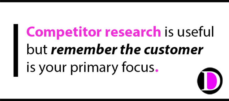Competitor research is useful but remember the customer is your primary focus.