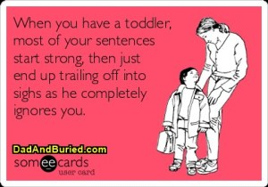 toddlers, someecards, funny, humor, parenting, toddlers, children, family, dads, moms, kids, discipline