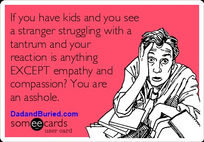 compassion, empathy, ecard, parenting, dads, moms, toddlers, discipline, terrible twos, moms, motherhood, parenthood, stress, kids, children, family