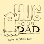 """""""Hug your dad"""" is a homage to my own dad who has been my hero, and I hoped to get a few extra hugs last Father's Day, it worked!"""
