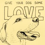 """""""Give your dog some love"""" is especially meaningful since it was only a week later that we had to unexpectedly euthanize our 8 year old dog."""