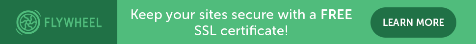 Switch to HTTPS with FlyWheel and get an SEO bump. Get your sites secured with a FREE SSL Certificate today! Click to learn more.