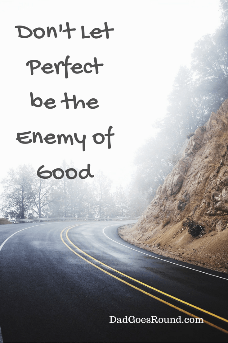 Don't Let Perfect be the Enemy of Good   Dad Goes Round  Fear of failure causes procrastination. Perfect doesn't exist and yet we hold off on taking action until we are certain perfection is possible.   How do you overcome those fears and take the next step towards good.