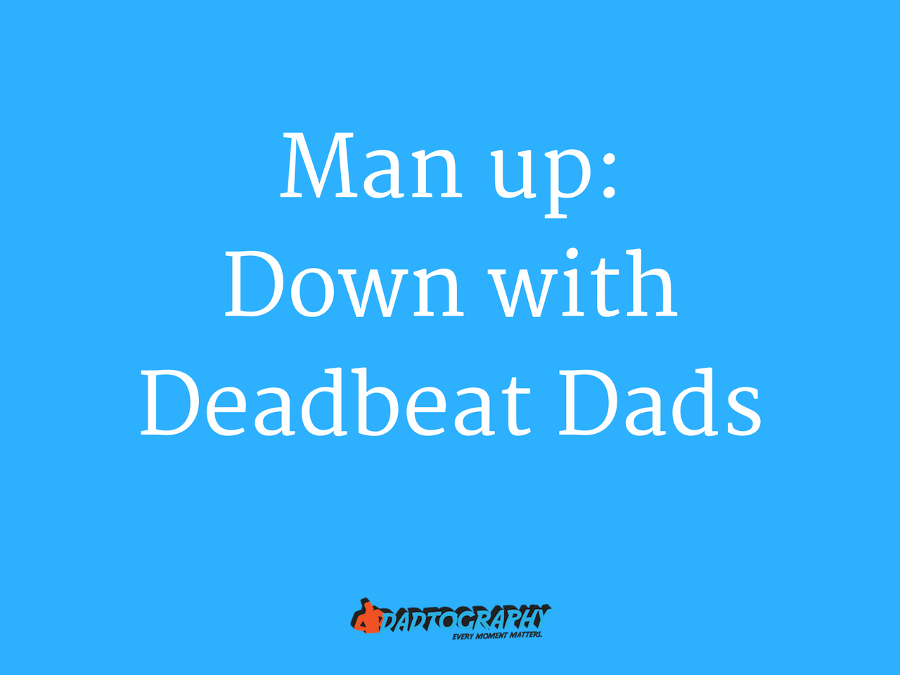 Man up: Down with Deadbeat Dads - Dadtography.com