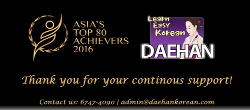 Thanks everyone ! Owing to You All, Daehan Korean Language School has got Asia TOP Asia's Top 80 Achievers Award 2016 following Singapore Excellent Awards in 2015! And assuring you of our best services with our best.