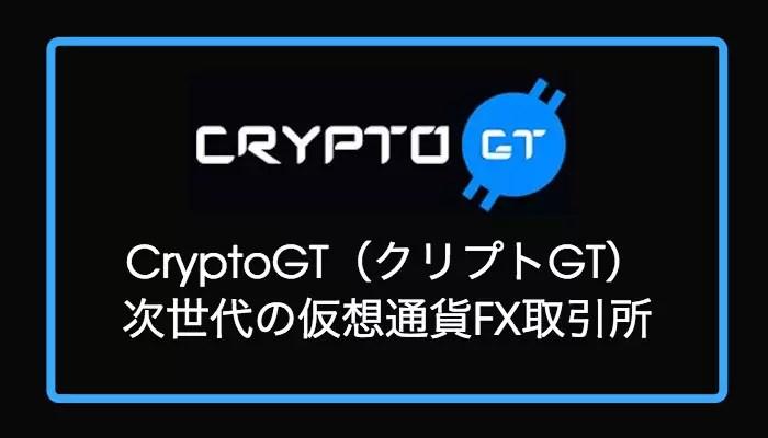 cryptogt - CryptoGT(クリプトGT)メリット・デメリットをレビュー【仮想通貨FX取引所】