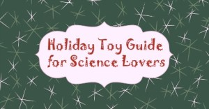 Holiday Toy Guide for Science Lovers