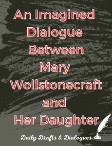 An Imagined Dialogue Between Mary Wollstonecraft and Her Daughter