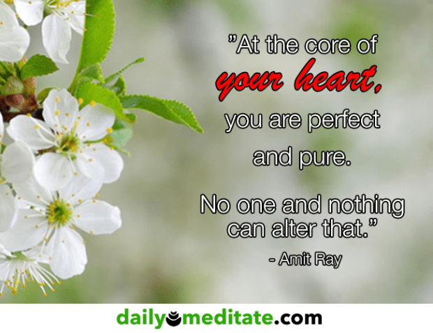 """""""At the core of your heart, you are perfect and pure. No one and nothing can alter that."""" – Amit Ray"""