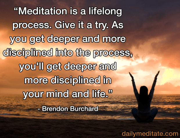 """""""Meditation is a lifelong process. Give it a try. As you get deeper and more disciplined into the process, you'll get deeper and more disciplined in your mind and life."""" - Brendon Burchard"""