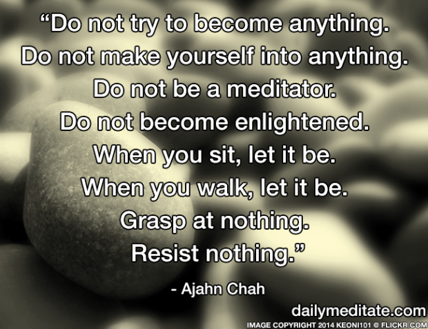 """""""Do not try to become anything. Do not make yourself into anything. Do not be a meditator. Do not become enlightened. When you sit, let it be. When you walk, let it be. Grasp at nothing. Resist nothing."""" – Ajahn Chah"""