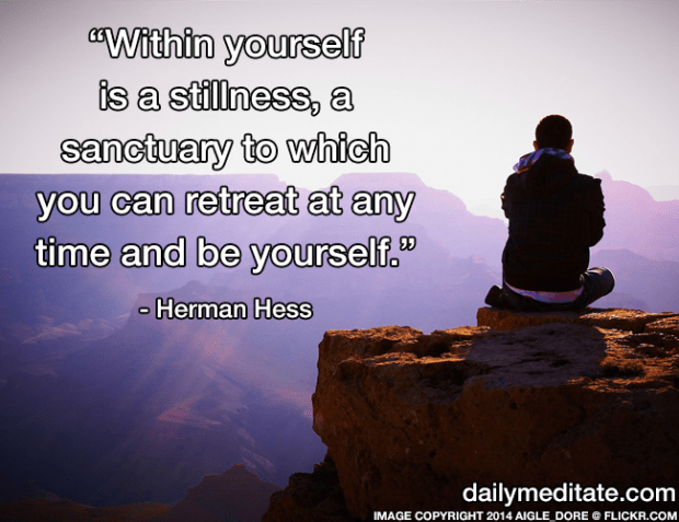 """""""Within yourself is a stillness, a sanctuary to which you can retreat at any time and be yourself."""" - Herman Hess"""