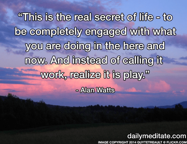 """""""This is the real secret of life – to be completely engaged with what you are doing in the here and now. And instead of calling it work, realize it is play."""" – Alan Watts"""
