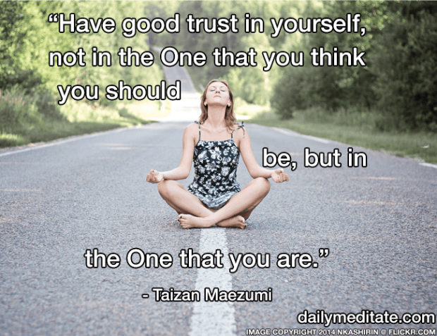 """""""Have good trust in yourself, not in the One that you think you should be, but in the One that you are."""" – Taizan Maezumi"""