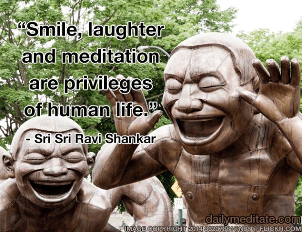 """Smile, laughter and meditation are privileges of human life."" - Sri Sri Ravi Shankar"