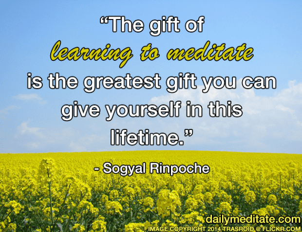 """The gift of learning to meditate is the greatest gift you can give yourself in this lifetime."" - Sogyal Rinpoche"