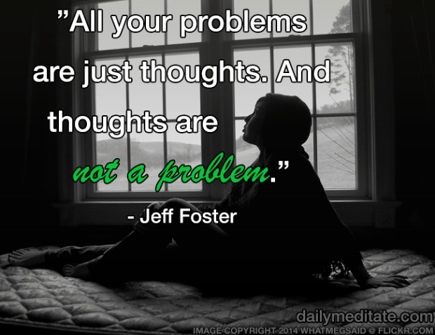 """""""All your problems are just thoughts. And thoughts are not a problem."""" – Jeff Foster"""