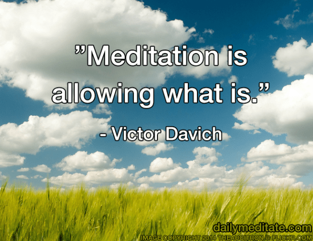 """""""Meditation is allowing what is."""" – Victor Davich"""
