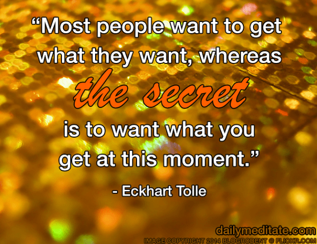 """""""Most people want to get what they want, whereas the secret is to want what you get at this moment."""" - Eckhart Tolle"""