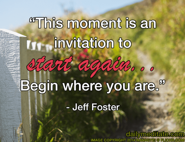 """""""This moment is an invitation to start again… Begin where you are."""" – Jeff Foster"""