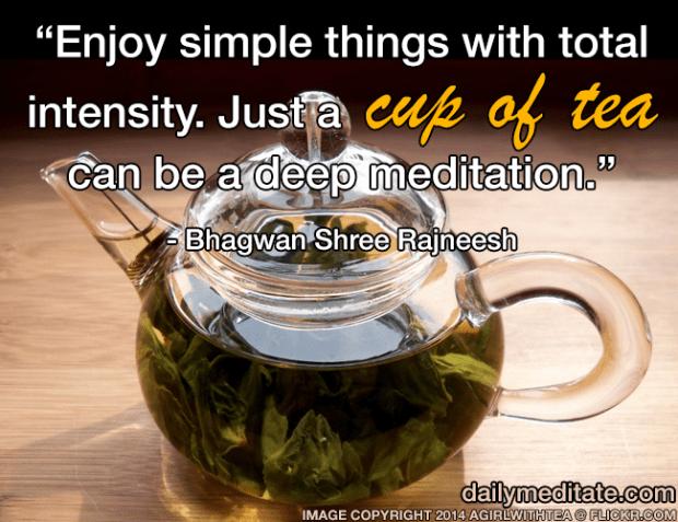 """Enjoy simple things with total intensity. Just a cup of tea can be a deep meditation."" - Bhagwan Shree Rajneesh"