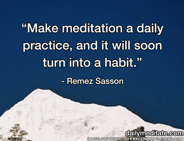 """""""Make meditation a daily practice, and it will soon turn into a habit."""" - Remez Sasson"""