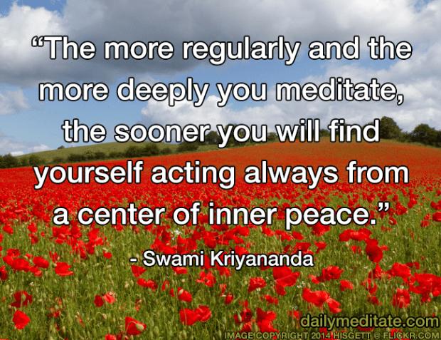 """""""The more regularly and the more deeply you meditate, the sooner you will find yourself acting always from a center of inner peace."""" – Swami Kriyananda"""