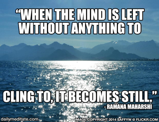 """""""When the mind is left without anything to cling to, it becomes still."""" – Ramana Maharshi"""