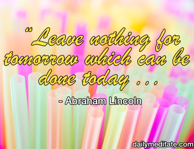 """""""Leave nothing for tomorrow which can be done today."""" - Abraham Lincoln"""