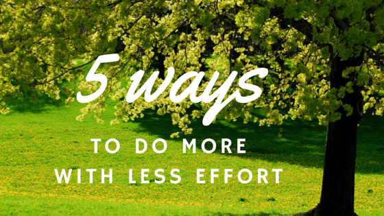5 Ways To Do More With Less Effort