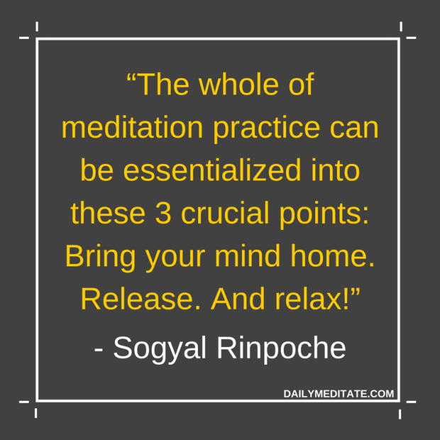 """The whole of meditation practice can be essentialized into these 3 crucial points: Bring your mind home. Release. And relax!"" - Sogyal Rinpoche"