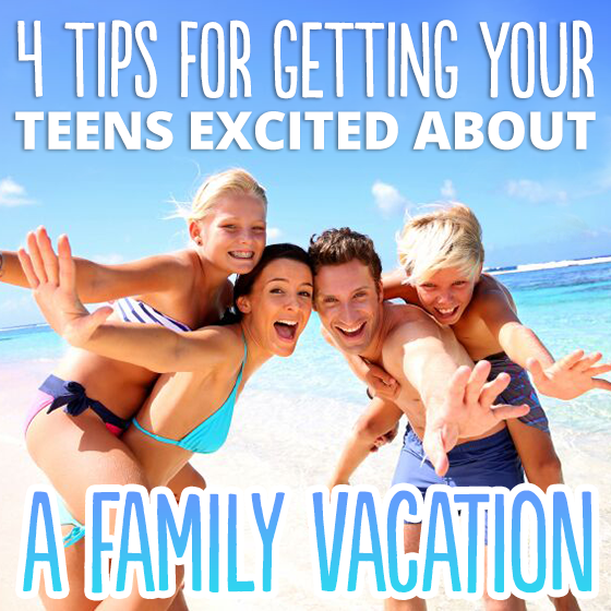 4 Tips for Getting Your Teens Excited About A Family Vacation 4 Daily Mom Parents Portal