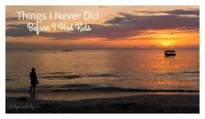 Things I NEVER did before having Kids…