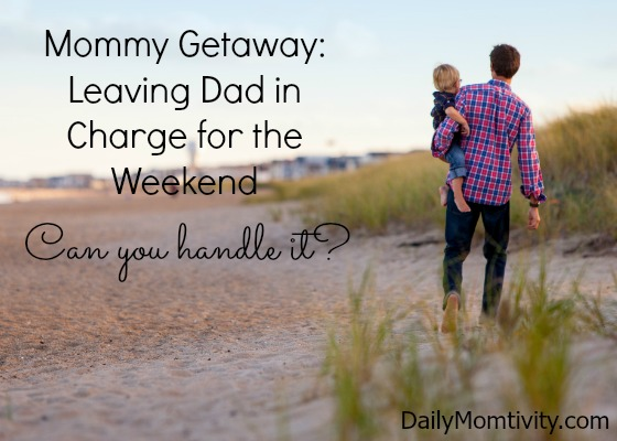 Leaving Dad in Charge for the Weekend:  Can you handle it?