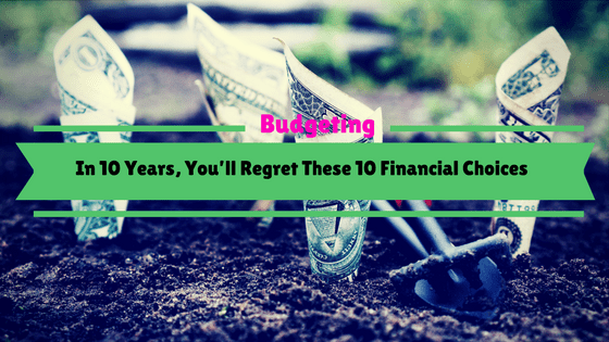 In 10 Years, You'll Regret These 10 Financial Choices