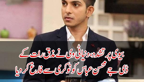 بیوی پر تشدد، دنیا ٹی وی نے مذق رات کے ڈی جے محسن عباس کو نوکری سے فارغ کر دیا